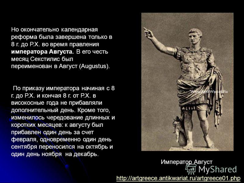 Но окончательно календарная реформа была завершена только в 8 г. до Р.Х. во время правления императора Августа. В его честь месяц Секстилис был переименован в Август (Augustus). По приказу императора начиная с 8 г. до Р.Х. и кончая 8 г. от Р.Х. в вис
