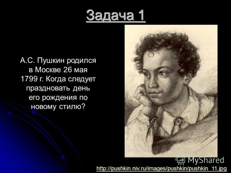 Задача 1 А.С. Пушкин родился в Москве 26 мая 1799 г. Когда следует праздновать день его рождения по новому стилю? http://pushkin.niv.ru/images/pushkin/pushkin_11.jpg