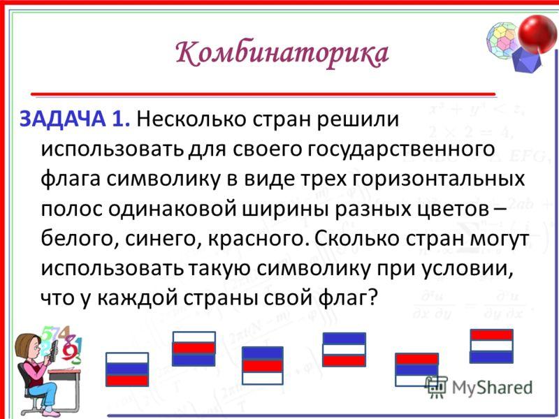 Комбинаторика ЗАДАЧА 1. Несколько стран решили использовать для своего государственного флага символику в виде трех горизонтальных полос одинаковой ширины разных цветов – белого, синего, красного. Сколько стран могут использовать такую символику при