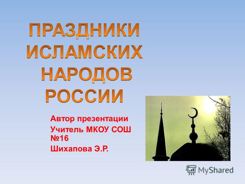 Автор презентации Учитель МКОУ СОШ 16 Шихапова Э.Р.