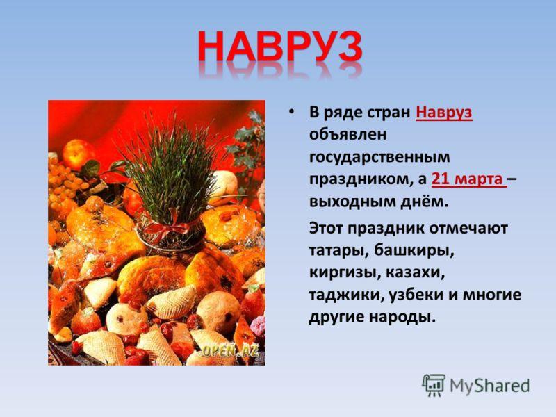В ряде стран Навруз объявлен государственным праздником, а 21 марта – выходным днём. Этот праздник отмечают татары, башкиры, киргизы, казахи, таджики, узбеки и многие другие народы.