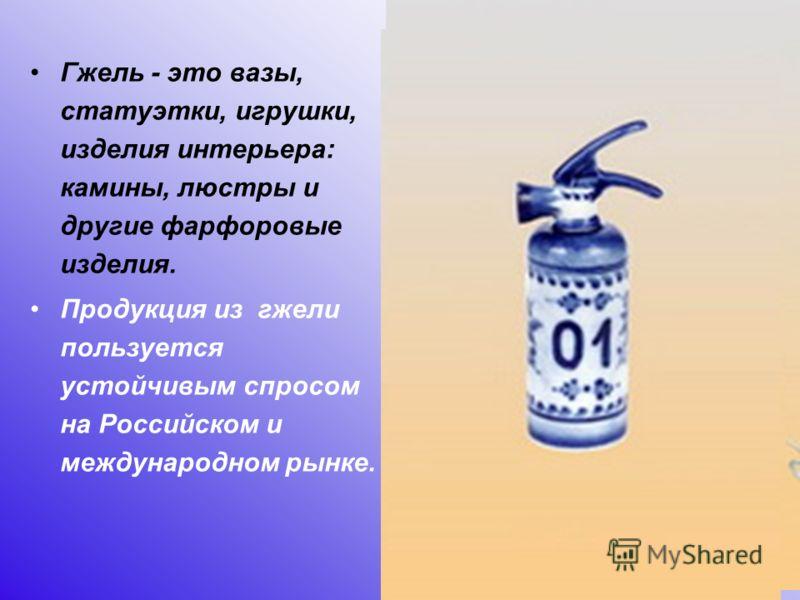 Гжель - это вазы, статуэтки, игрушки, изделия интерьера: камины, люстры и другие фарфоровые изделия. Продукция из гжели пользуется устойчивым спросом на Российском и международном рынке.