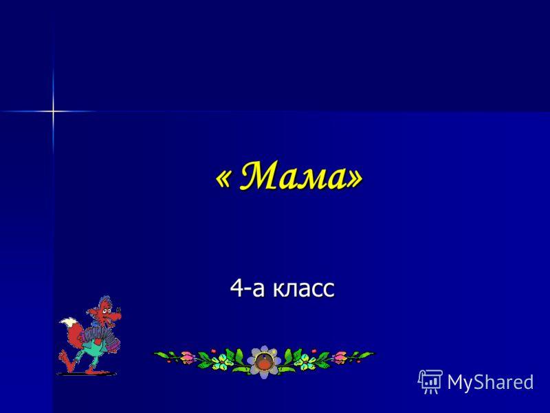 « Мама» « Мама» 4-а класс 4-а класс