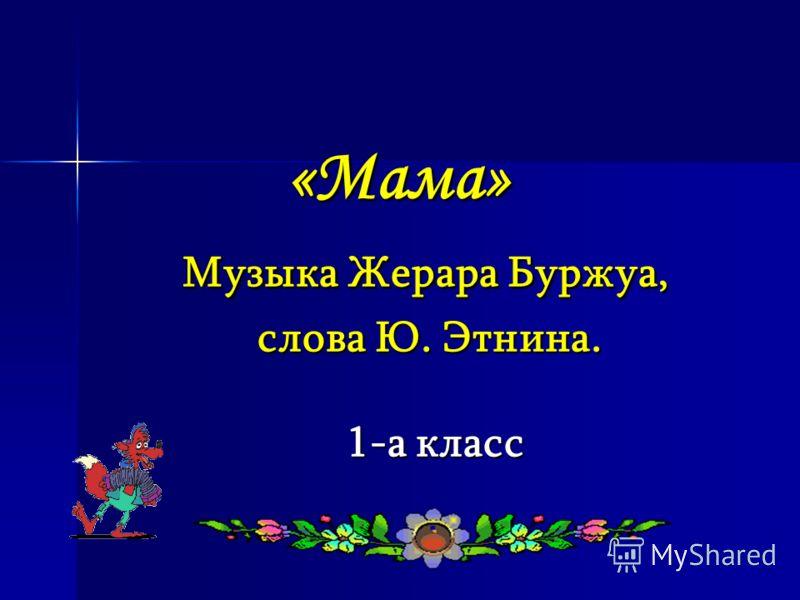 «Мама» Музыка Жерара Буржуа, слова Ю. Этнина. 1-а класс «Мама» Музыка Жерара Буржуа, слова Ю. Этнина. 1-а класс