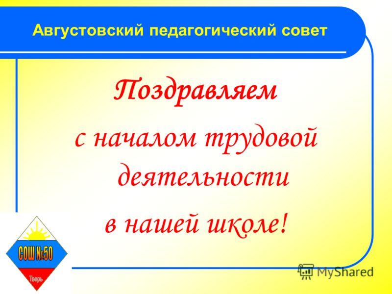 Августовский педагогический совет Поздравляем с началом трудовой деятельности в нашей школе!
