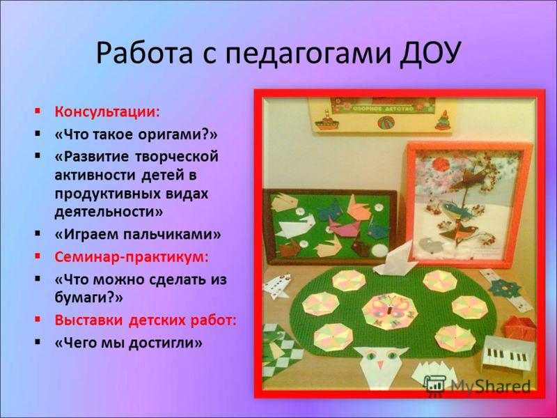 Работа с педагогами ДОУ Консультации: «Что такое оригами?» «Развитие творческой активности детей в продуктивных видах деятельности» «Играем пальчиками» Семинар-практикум: «Что можно сделать из бумаги?» Выставки детских работ: «Чего мы достигли»
