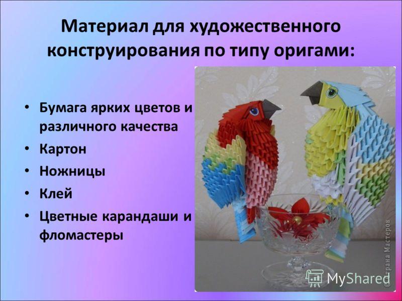 Материал для художественного конструирования по типу оригами: Бумага ярких цветов и различного качества Картон Ножницы Клей Цветные карандаши и фломастеры