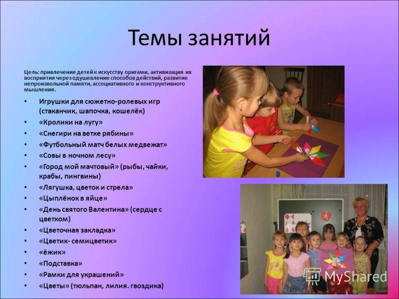 Темы занятий Цель: привлечение детей к искусству оригами, активизация их восприятия через одушевление способов действий, развитие непроизвольной памяти, ассоциативного и конструктивного мышления. Игрушки для сюжетно-ролевых игр (стаканчик, шапочка, к