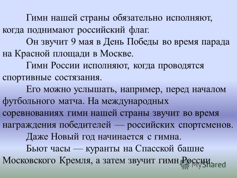 Гимн нашей страны обязательно исполняют, когда поднимают российский флаг. Он звучит 9 мая в День Победы во время парада на Красной площади в Москве. Гимн России исполняют, когда проводятся спортивные состязания. Его можно услышать, например, перед на