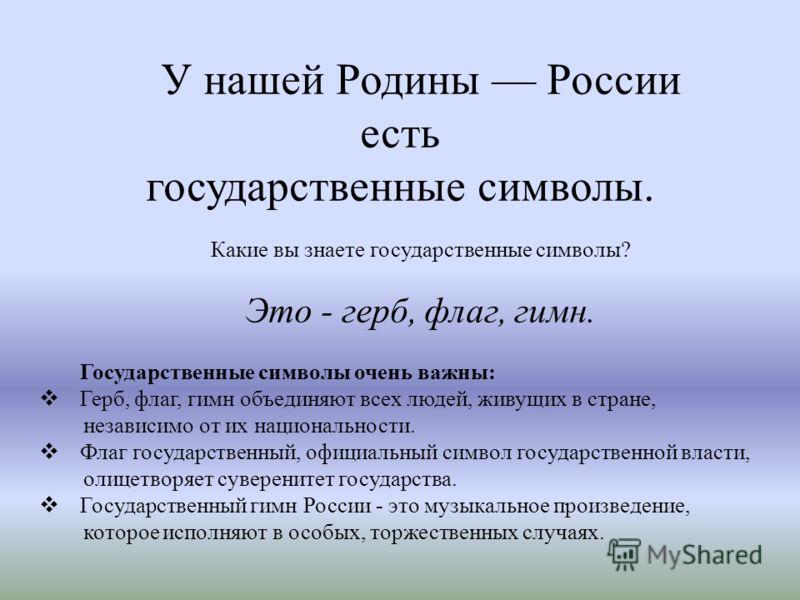 У нашей Родины России есть государственные символы. Какие вы знаете государственные символы? Это - герб, флаг, гимн. Государственные символы очень важны: Герб, флаг, гимн объединяют всех людей, живущих в стране, независимо от их национальности. Флаг