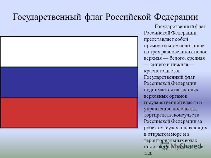 Государственный флаг Российской Федерации Государственный флаг Российской Федерации представляет собой прямоугольное полотнище из трех равновеликих полос: верхняя белого, средняя синего и нижняя красного цветов. Государственный флаг Российской Федера