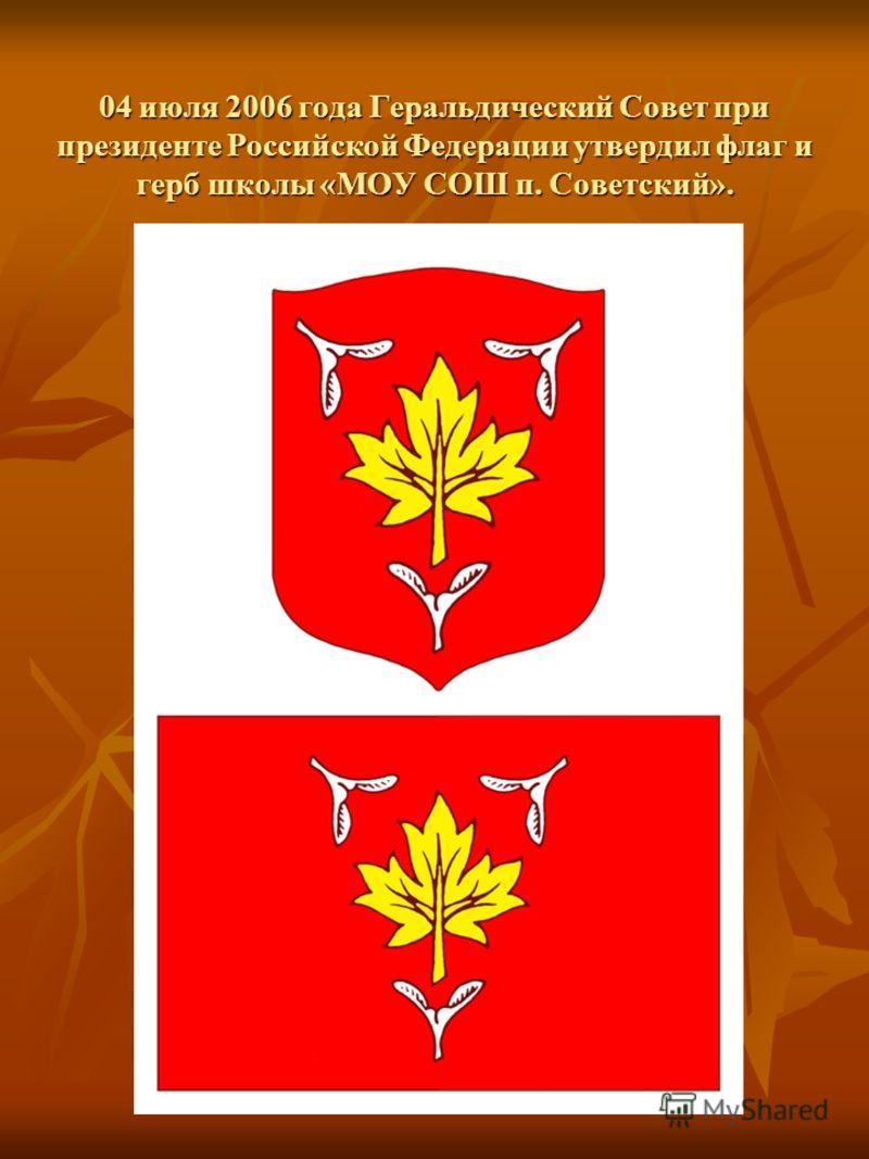04 июля 2006 года Геральдический Совет при президенте Российской Федерации утвердил флаг и герб школы «МОУ СОШ п. Советский».