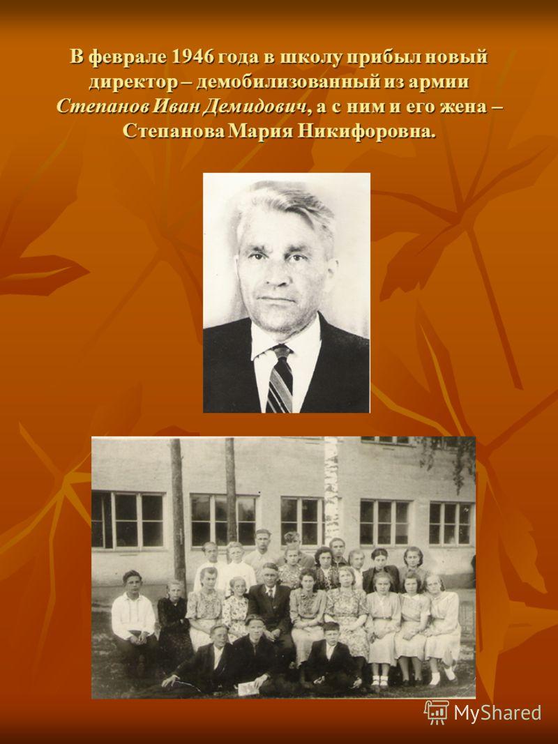 В феврале 1946 года в школу прибыл новый директор – демобилизованный из армии Степанов Иван Демидович, а с ним и его жена – Степанова Мария Никифоровна.