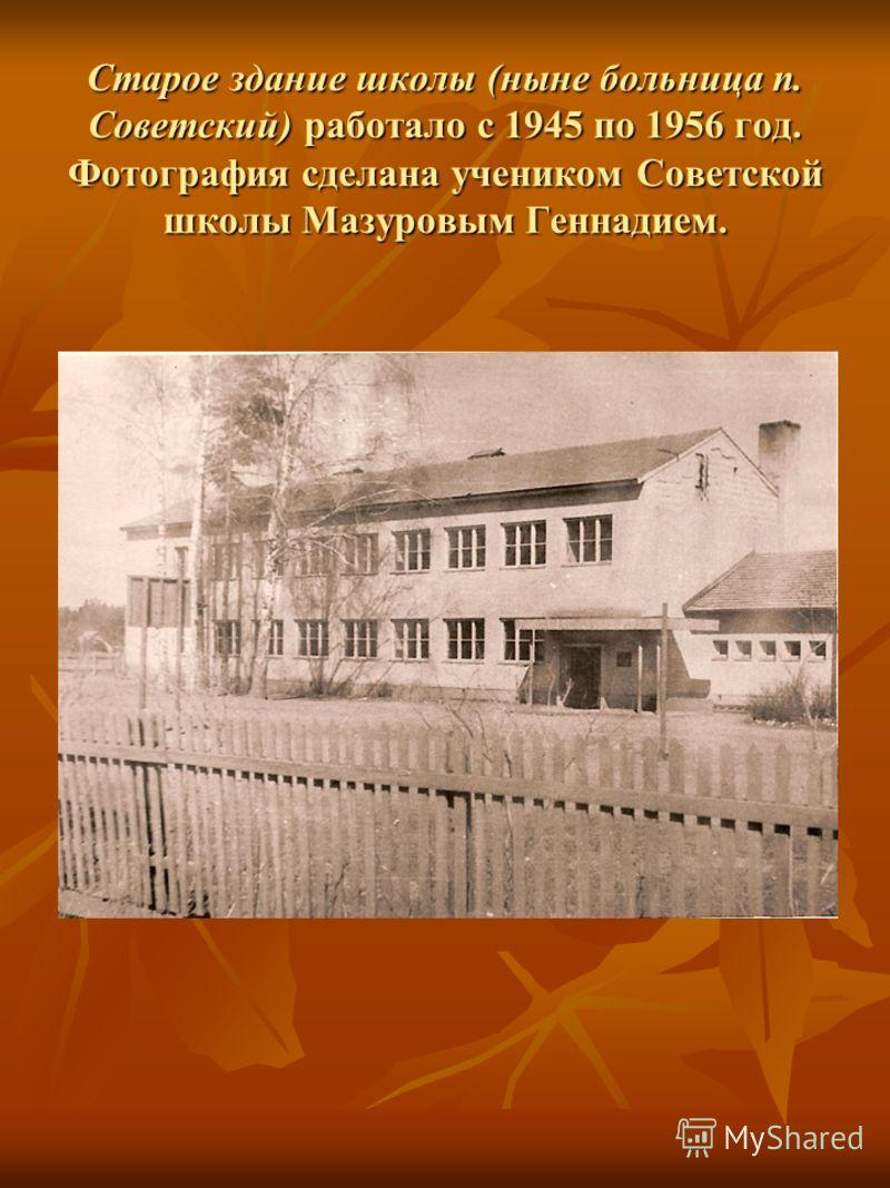 Старое здание школы (ныне больница п. Советский) работало с 1945 по 1956 год. Фотография сделана учеником Советской школы Мазуровым Геннадием.