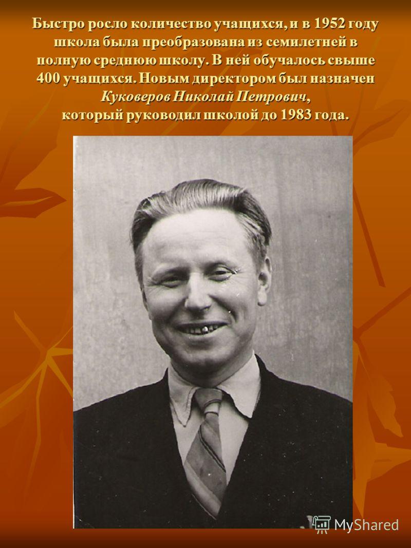 Быстро росло количество учащихся, и в 1952 году школа была преобразована из семилетней в полную среднюю школу. В ней обучалось свыше 400 учащихся. Новым директором был назначен Куковеров Николай Петрович, который руководил школой до 1983 года.