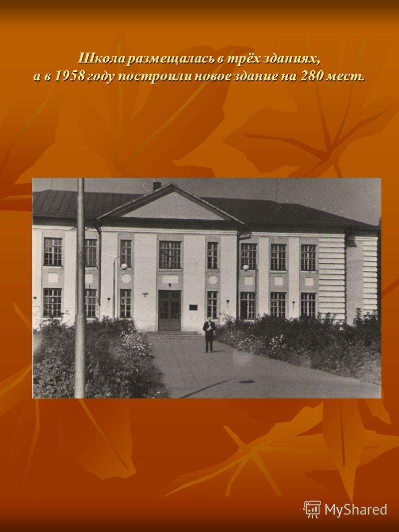 Школа размещалась в трёх зданиях, а в 1958 году построили новое здание на 280 мест.