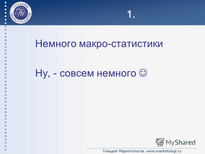 Гильдия Маркетологов. www.marketologi.ru 1. Немного макро-статистики Ну, - совсем немного