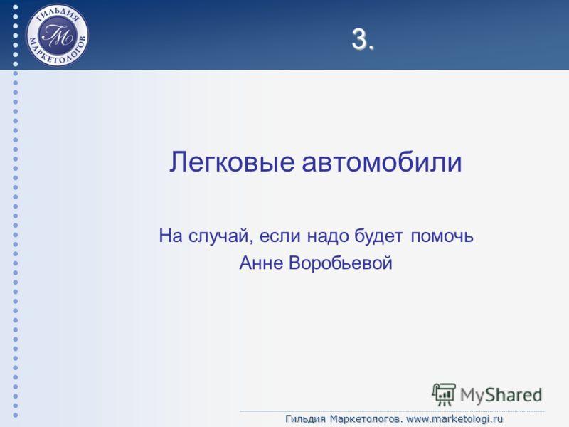 Гильдия Маркетологов. www.marketologi.ru 3. Легковые автомобили На случай, если надо будет помочь Анне Воробьевой