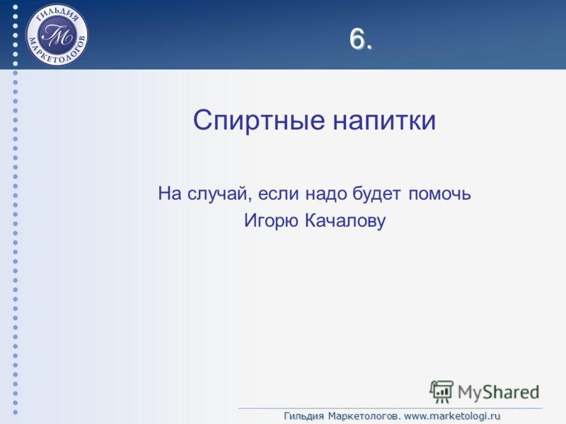 Гильдия Маркетологов. www.marketologi.ru 6. Спиртные напитки На случай, если надо будет помочь Игорю Качалову