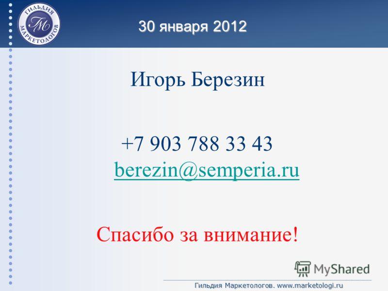 Гильдия Маркетологов. www.marketologi.ru 30 января 2012 Игорь Березин +7 903 788 33 43 berezin@semperia.ru berezin@semperia.ru Спасибо за внимание!