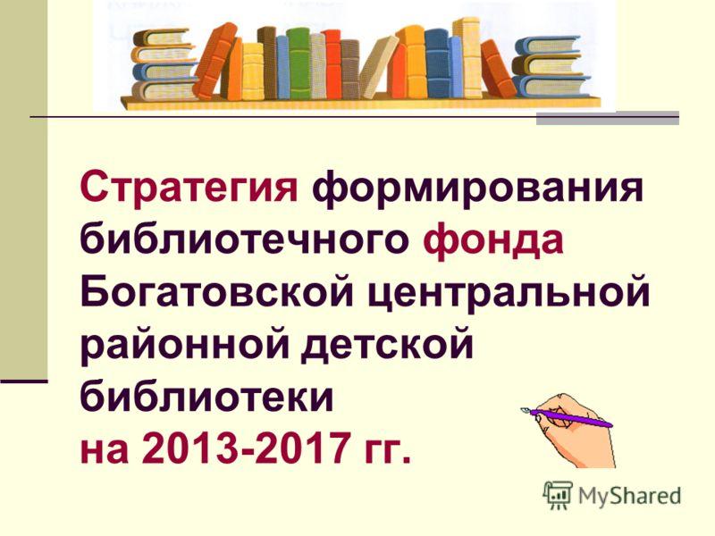 Стратегия формирования библиотечного фонда Богатовской центральной районной детской библиотеки на 2013-2017 гг.