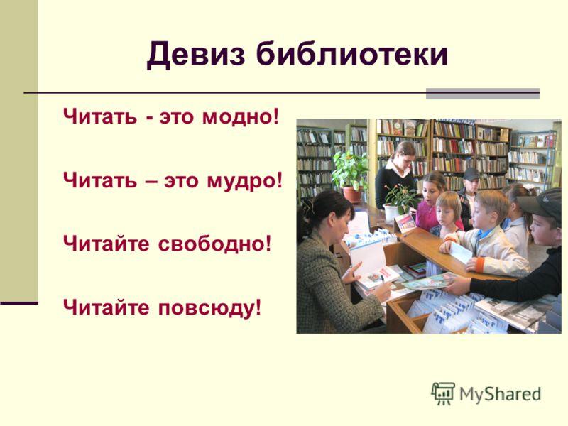 Девиз библиотеки Читать - это модно! Читать – это мудро! Читайте свободно! Читайте повсюду!