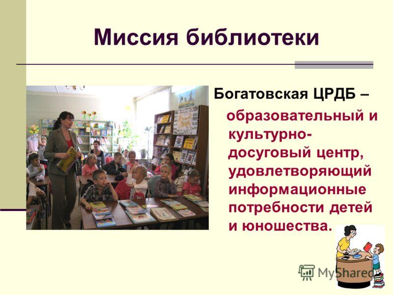 Миссия библиотеки Богатовская ЦРДБ – образовательный и культурно- досуговый центр, удовлетворяющий информационные потребности детей и юношества.