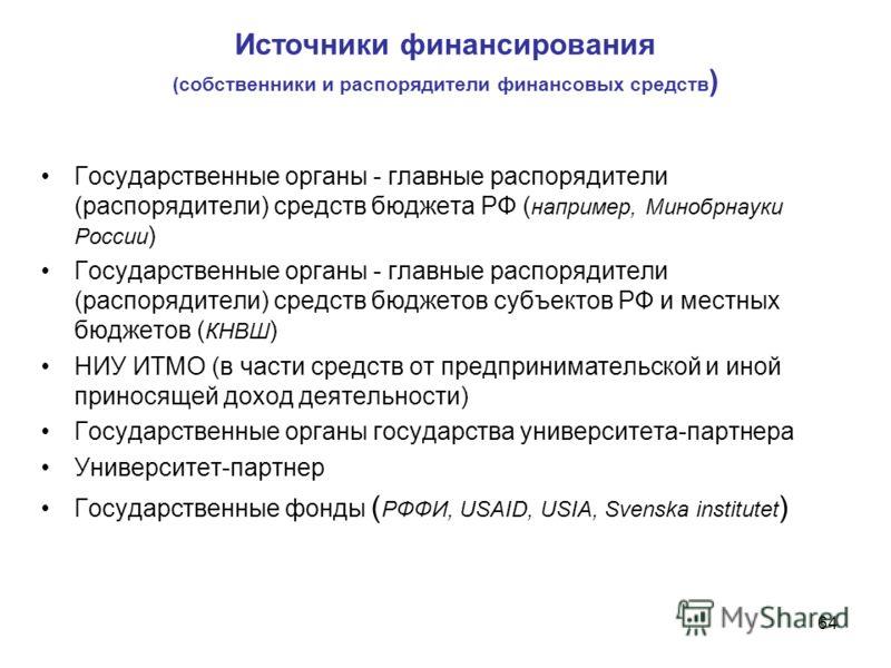 Источники финансирования (собственники и распорядители финансовых средств ) 64 Государственные органы - главные распорядители (распорядители) средств бюджета РФ ( например, Минобрнауки России ) Государственные органы - главные распорядители (распоряд