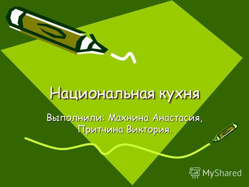 Национальная кухня Выполнили: Махнина Анастасия, Притчина Виктория.