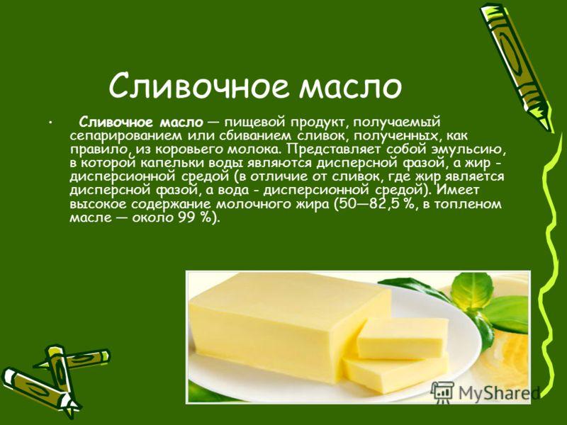 Сливочное масло Сливочное масло пищевой продукт, получаемый сепарированием или сбиванием сливок, полученных, как правило, из коровьего молока. Представляет собой эмульсию, в которой капельки воды являются дисперсной фазой, а жир - дисперсионной средо