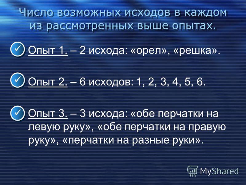 Число возможных исходов в каждом из рассмотренных выше опытах. Опыт 1. – 2 исхода: «орел», «решка». Опыт 2. – 6 исходов: 1, 2, 3, 4, 5, 6. Опыт 3. – 3 исхода: «обе перчатки на левую руку», «обе перчатки на правую руку», «перчатки на разные руки».