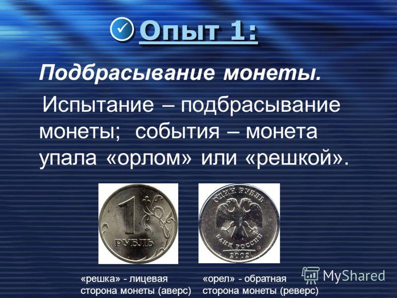 Опыт 1: Подбрасывание монеты. Испытание – подбрасывание монеты; события – монета упала «орлом» или «решкой». «решка» - лицевая сторона монеты (аверс) «орел» - обратная сторона монеты (реверс)