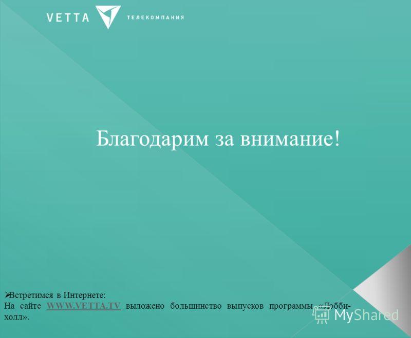 Благодарим за внимание! Встретимся в Интернете: На сайте WWW.VETTA.TV выложено большинство выпусков программы «Лобби- холл».WWW.VETTA.TV