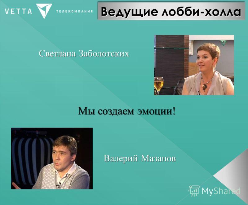 Ведущие лобби-холла Светлана Заболотских Валерий Мазанов Мы создаем эмоции!