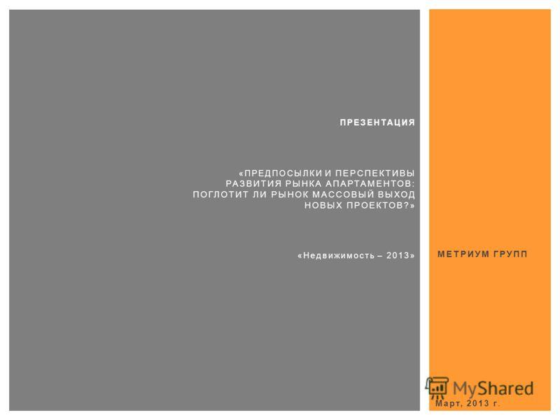 МЕТРИУМ ГРУПП Март, 2013 г. ПРЕЗЕНТАЦИЯ «ПРЕДПОСЫЛКИ И ПЕРСПЕКТИВЫ РАЗВИТИЯ РЫНКА АПАРТАМЕНТОВ: ПОГЛОТИТ ЛИ РЫНОК МАССОВЫЙ ВЫХОД НОВЫХ ПРОЕКТОВ? » «Недвижимость – 2013»