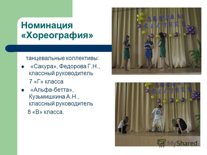 Номинация «Хореография» танцевальные коллективы: «Сакура», Федорова Г.Н., классный руководитель 7 «Г» класса «Альфа-бетта», Кузьмишкина А.Н., классный руководитель 8 «В» класса.