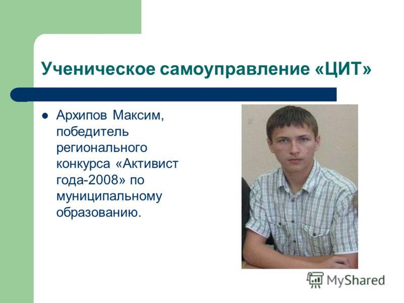 Ученическое самоуправление «ЦИТ» Архипов Максим, победитель регионального конкурса «Активист года-2008» по муниципальному образованию.