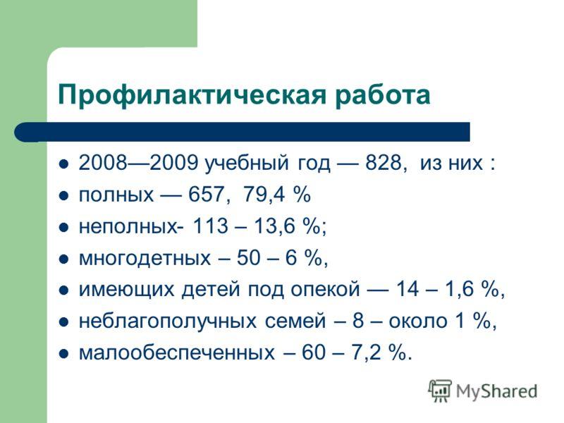 Профилактическая работа 20082009 учебный год 828, из них : полных 657, 79,4 % неполных- 113 – 13,6 %; многодетных – 50 – 6 %, имеющих детей под опекой 14 – 1,6 %, неблагополучных семей – 8 – около 1 %, малообеспеченных – 60 – 7,2 %.