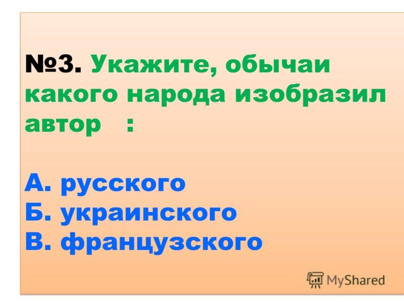 3. Укажите, обычаи какого народа изобразил автор : А. русского Б. украинского В. французского
