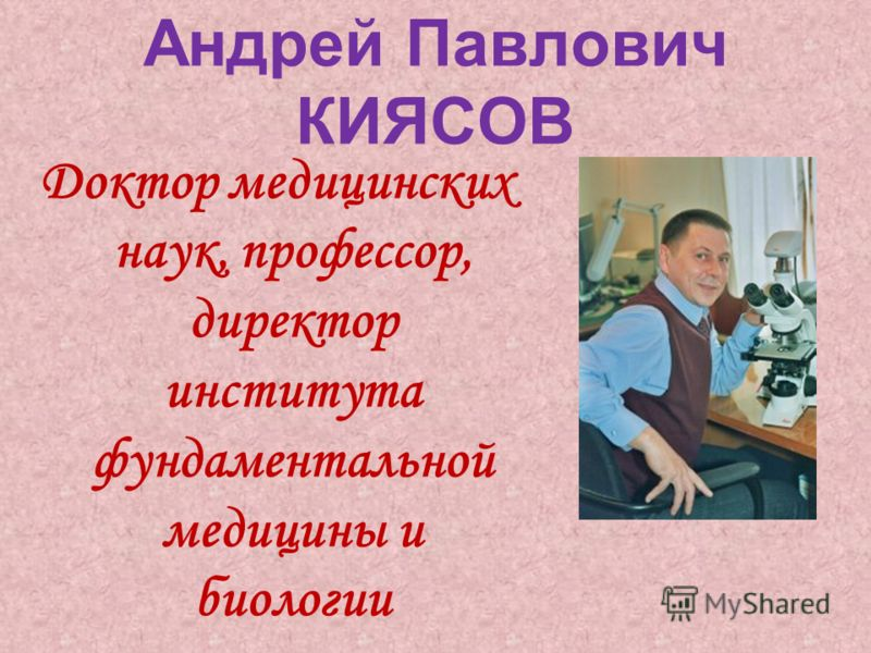Андрей Павлович КИЯСОВ Доктор медицинских наук, профессор, директор института фундаментальной медицины и биологии