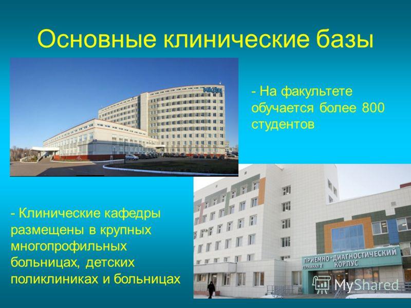 Основные клинические базы - Клинические кафедры размещены в крупных многопрофильных больницах, детских поликлиниках и больницах - На факультете обучается более 800 студентов