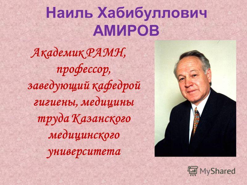 Наиль Хабибуллович АМИРОВ Академик РАМН, профессор, заведующий кафедрой гигиены, медицины труда Казанского медицинского университета