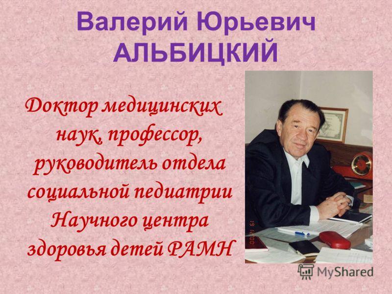 Валерий Юрьевич АЛЬБИЦКИЙ Доктор медицинских наук, профессор, руководитель отдела социальной педиатрии Научного центра здоровья детей РАМН