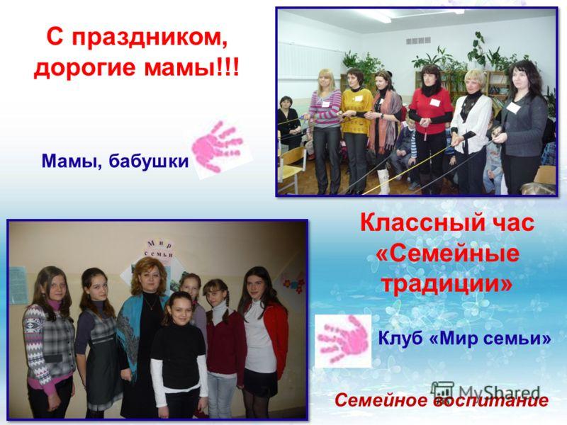 С праздником, дорогие мамы!!! Мамы, бабушки Классный час «Семейные традиции» Клуб «Мир семьи» Семейное воспитание