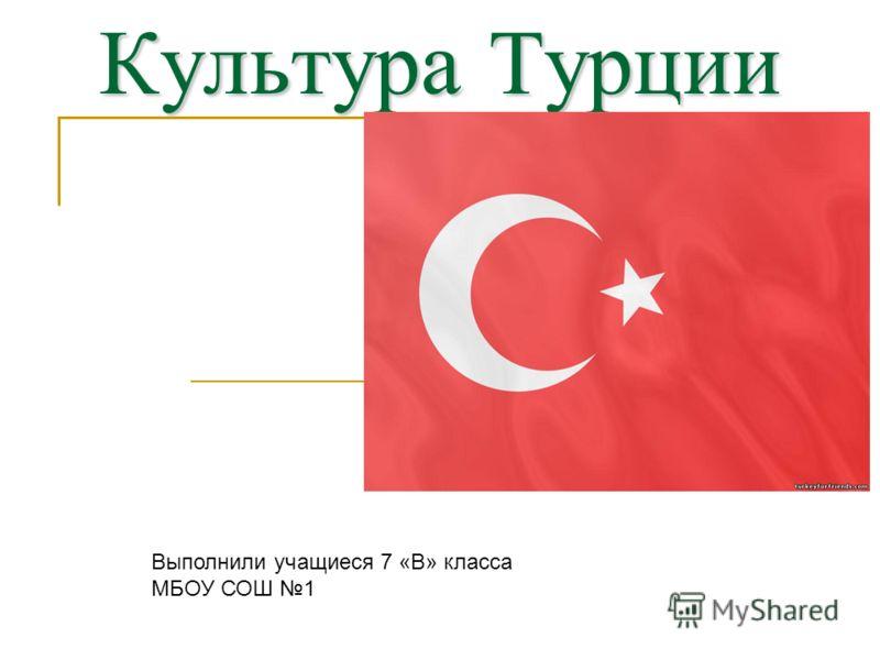 Культура Турции Выполнили учащиеся 7 «В» класса МБОУ СОШ 1
