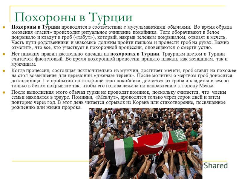 Похороны в Турции Похороны в Турции проводятся в соответствии с мусульманскими обычаями. Во время обряда омовения «гасил» происходит ритуальное очищение покойника. Тело оборачивают в белое покрывало и кладут в гроб («табут»), который, накрыв зеленым