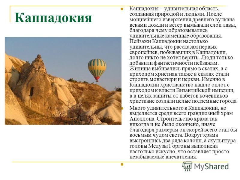 Каппадокия Каппадокия – удивительная область, созданная природой и людьми. После мощнейшего извержения древнего вулкана веками дожди и ветер вымывали слои лавы, благодаря чему образовывались удивительные каменные образования. Пейзажи Каппадокии насто