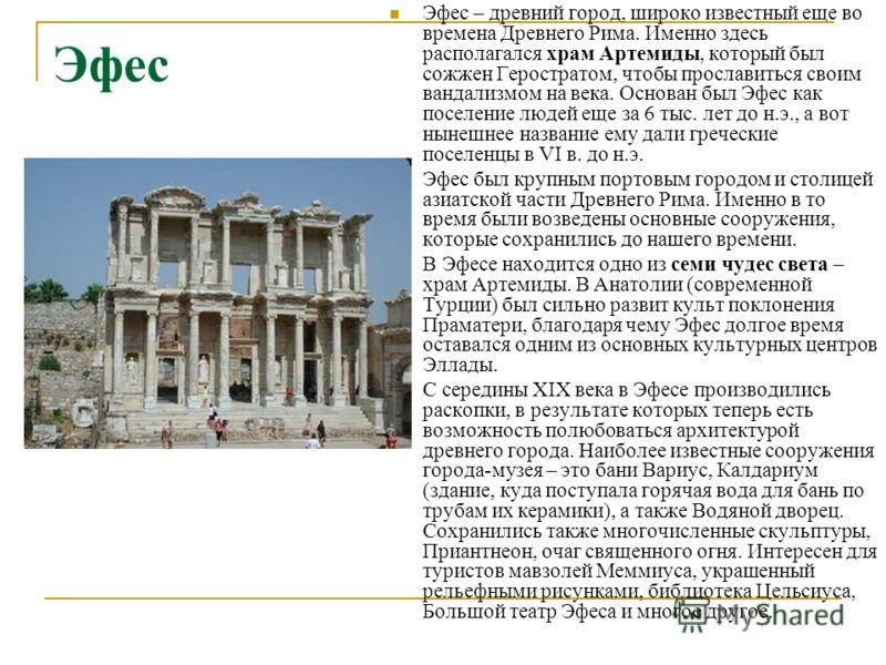 Эфес Эфес – древний город, широко известный еще во времена Древнего Рима. Именно здесь располагался храм Артемиды, который был сожжен Геростратом, чтобы прославиться своим вандализмом на века. Основан был Эфес как поселение людей еще за 6 тыс. лет до