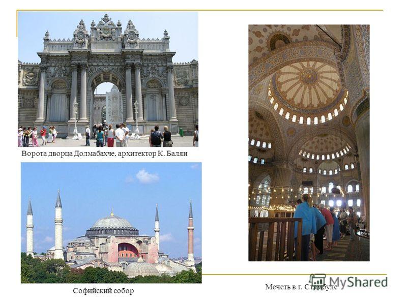 Ворота дворца Долмабахче, архитектор К. Балян Мечеть в г. Стамбуле Софийский собор