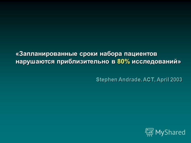 «Запланированные сроки набора пациентов нарушаются приблизительно в 80% исследований» Stephen Andrade. ACT, April 2003